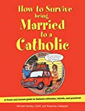 img - for How to Survive Being Married to a Catholic, Revised Edition: A Frank and Honest Guide to Catholic Attitudes, Beliefs, and Practices book / textbook / text book