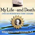 My Life and Death: A Past-Life Interview with Titanic's Designer | William Barnes,Frank Baranowski Ph.D.
