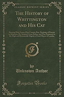 The History of Whittington and His Cat: Shewing How from a Poor Country Boy, Destitute of Parents or Relations, He Attained Great Riches, and Was Promoted to the High and Honourable Dignity of Lord Mayor of London (Classic Reprint)