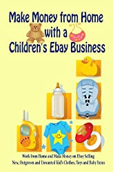 Make Money from Home with a Children's Ebay Business: Work from Home and Make Money on Ebay Selling New, Outgrown and Unwanted Kid's Clothes, Toys and Baby Items