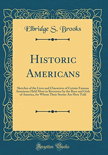 Historic Americans: Sketches of the Lives and Characters of Certain Famous Americans Held Most in Reverence by the Boys and Girls of America, for Whom Their Stories Are Here Told (Classic Reprint)