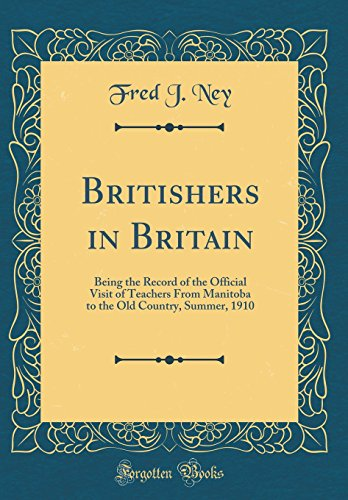 Britishers in Britain: Being the Record of the Official Visit of Teachers From Manitoba to the Old Country, Summer, 1910 (Classic Reprint) -