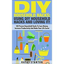 DIY Household Hacks: Using DIY Household Hacks And Loving It!: 100 Proven Household Hacks To Save Money, Increase Productivity And Make Your Life Easier ... Become a Happier Person, Home Organization)