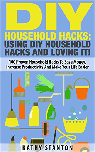 DIY Household Hacks: Using DIY Household Hacks And Loving It!: 100 Proven Household Hacks To Save Money, Increase Productivity And Make Your Life Easier ... Become a Happier Person, Home Organization) by [Stanton, Kathy]