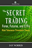 The Secret to Trading Forex, Futures, and ETF's: Risk Tolerance Threshold Theory