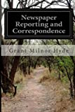 Newspaper Reporting and Correspondence, Grant Milnor Hyde, 149952868X