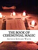The Book of Ceremonial Magic, Arthur Waite, 1477647716