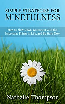 Simple Strategies for Mindfulness: How to Slow Down, Reconnect with the Important Things in Life, and Be Here Now by [Thompson, Nathalie]