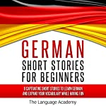 German: Short Stories for Beginners: 9 Captivating Short Stories to Learn German & Expand Your Vocabulary While Having Fun    The Language Academy