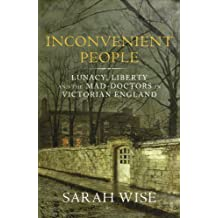 Inconvenient People: Lunacy, Liberty and the Mad-Doctors in Victorian England by Wise, Sarah (2012)