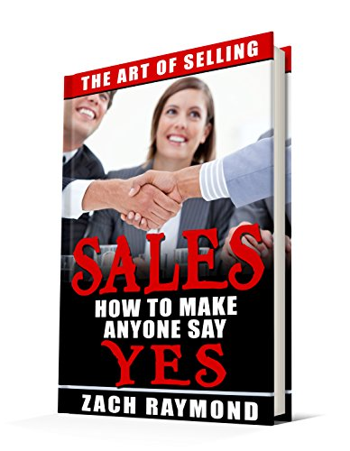 Sales: The art Of Selling - How To Make Anyone Say YES (The Ultimate Beginner's Guide Master The Art Of Selling) (Decision-Making & Problem Solving Sales ... Entrepreneurship & Sma