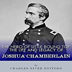 The Hero of Little Round Top: The Life and Legacy of Joshua Chamberlain