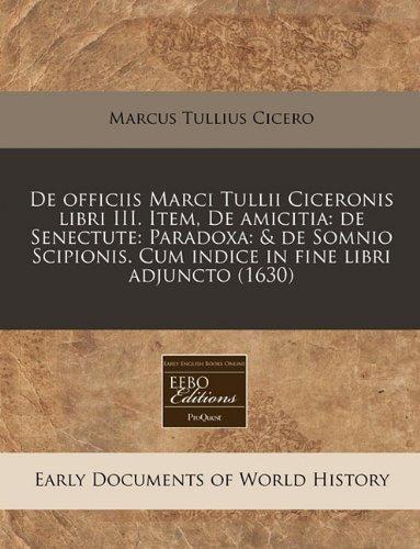 De officiis Marci Tullii Ciceronis libri III. Item, De amicitia: de Senectute: Paradoxa: & de Somnio Scipionis. Cum indice in fine libri adjuncto (1630) (Latin Edition) pdf