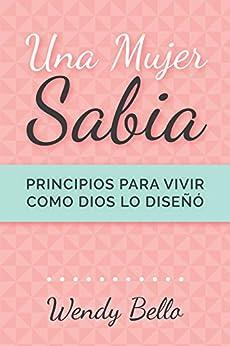 Una mujer sabia: Principios para vivir la vida como Dios la diseñó (Spanish Edition) by [Bello, Wendy]