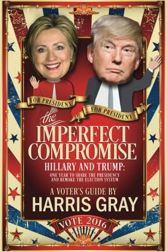 The Imperfect Compromise: Hillary and Trump: One Year to Share the Presidency and Remake the Election System