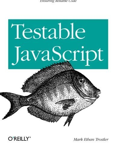Testable JavaScript by Mark Ethan Trostler (2013-02-03)