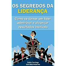 Os Segredos da Liderança: Como se tornar um líder admirável e alcançar resultados incríveis