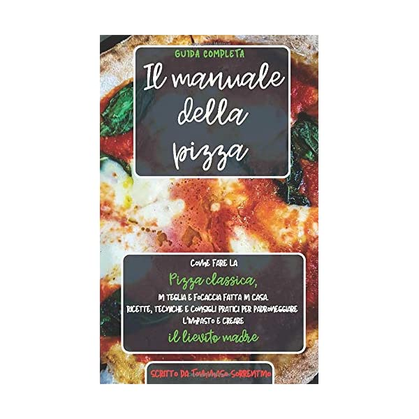 Il manuale della pizza: Come fare la pizza classica, in teglia e focaccia fatta in casa. Ricette, tecniche e consigli…