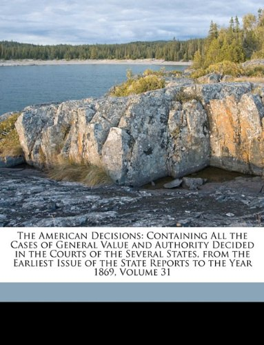 Download The American Decisions: Containing All the Cases of General Value and Authority Decided in the Courts of the Several States, from the Earliest Issue of the State Reports to the Year 1869, Volume 31 ebook