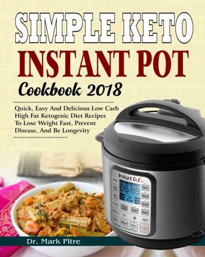 Simple Keto Instant Pot Cookbook 2018  Quick  Easy And Delicious Low Carb High Fat Ketogenic Diet Recipes To Lose Weight Fast  Prevent Disease  And Be     Diet Instant Pot Pressure Cooker Cookbook