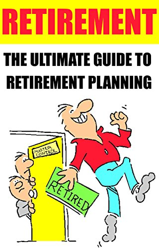 Retirement: The Ultimate Guide to Retirement Planning: (retirement calculator, retirement quotes, retirement, retirement age, retirement planning, retirement ... retirement planning book, retirement)