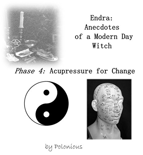 The Endra Scripts - Endra: Anecdotes of a Modern Day Witch: Phase 4: Acupressure for Change -