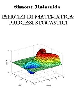 Esercizi di matematica: processi stocastici (Italian Edition)