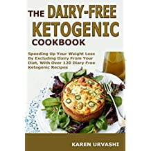 The Dairy-Free Ketogenic Diet Cookbook: Speeding Up Your Weight Loss By Excluding Dairy From Your Diet, With Over 120 Diary Free Ketogenic Recipes