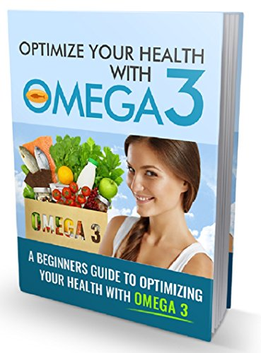 Optimize Your Health With Omega 3: Discover The Truth About Omega 3 Fatty Acids & How They Can Optimize Your Life (Benefits Of Omega 3 6 And 9)