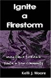 Ignite a Firestorm! Using Dance to Reach Youth in Your Community, Kelli J. Moore, 0615148271