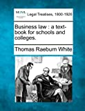 Business law : a text-book for schools and Colleges, Thomas Raeburn White, 124007722X