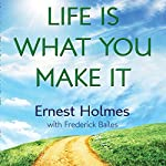 Life Is What You Make It | Randall Friesen - editor,Frederick Bailes - contributor,Ernest Holmes