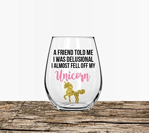 Unicorn wine glass A friend told me I was delusional I almost fell off my unicorn ()