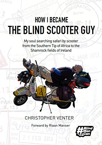 How I Became The Blind Scooter Guy: My soul searching safari by scooter from the Southern Tip of Africa to the Shamrock fields of Ireland