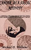 Cancer as a Social Activity : Affirmations of World's End, Williams, Michael D., IX, 097035441X