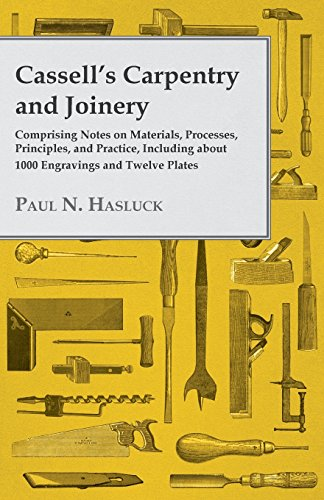 Cassell's Carpentry and Joinery – Comprising Notes on Materials, Processes, Principles, and Practice, Including about 1800 Engravings and Twelve Plates