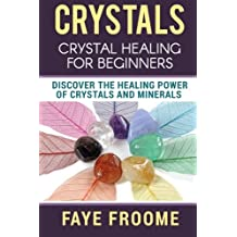 Crystals: Crystal Healing for Beginners, Discover the Healing Power of Crystals and Minerals