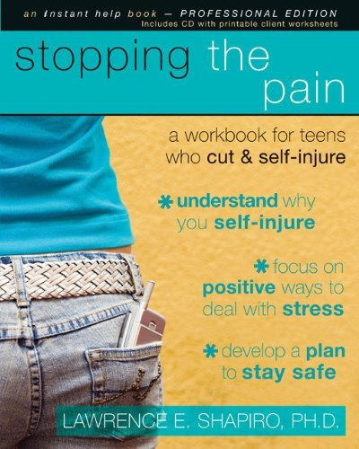 Stopping the Pain: A Workbook for Teens Who Cut and Self Injure (Instant Help Book for Teens) [Paperback] [2008] (Author) Lawrence Shapiro PhD