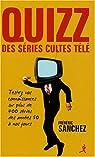 Quizz des séries cultes télé : Testez vos connaissances sur plus de 400 séries des années 50 à nos jours par Sanchez