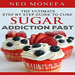 The Ultimate Step by Step Guide to Cure Sugar Addiction Fast