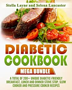 Diabetic Cookbook: MEGA BUNDLE – 3 manuscripts in 1 – A total of 200+ Unique Diabetic-Friendly Breakfast, Lunch and Dinner Stove Stop, Slow Cooker And Pressure Cooker Recipes