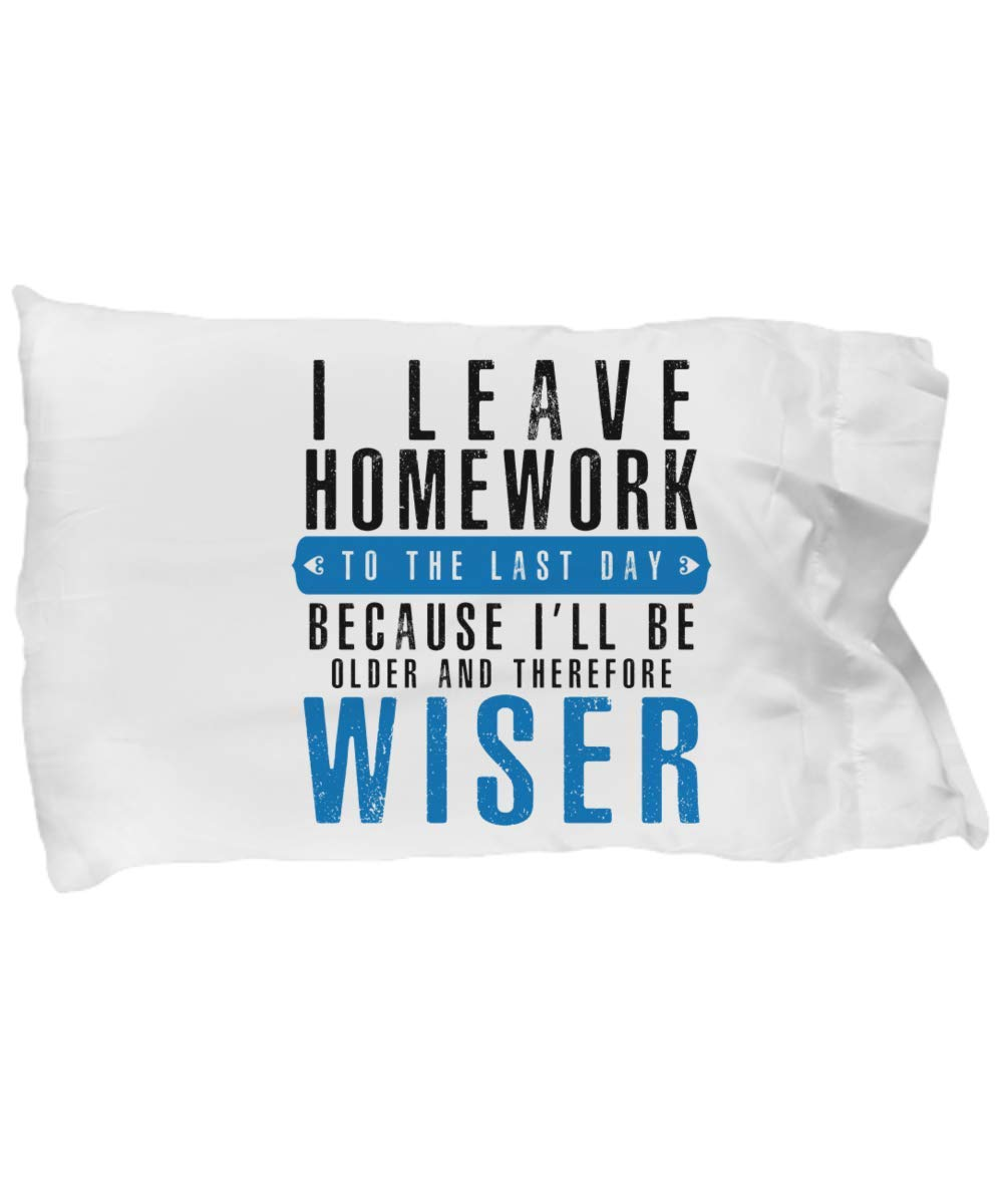 Funny Novelty Gift For Student I Leave Homework to the Last Day Because I'll Be Older Best School Homework Procrastinate Pillow Case