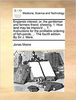 Book Englands interest: or, the gentleman and farmers friend, shewing, 1. How land may be improv'd ... 7. Instructions for the profitable ordering of fish-ponds, ... The fourth edition. By Sir J. More.