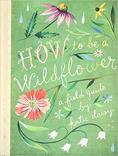 How to Be a Wildflower A Field Guide
