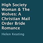 High Society Woman & The Wolves: A Christian Mail Order Bride Romance | Helen Keating