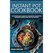 Instant Pot Cookbook: The Effortlessly Quick Yet Exquisite and Delightful Pressure Cooker Guide for the Tasteful (Instant Pot, Instant Pot Cookbook, Slow Cooker, Electric Pressure Cooker Cookbook)