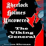 The Viking General: A Sherlock Holmes Uncovered Tale, Volume 9 | Steven Ehrman