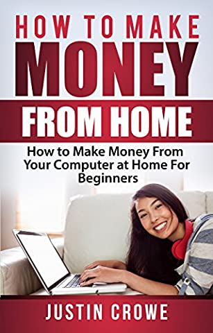How to Make Money from Home: How to Make Money from Your Computer at Home for Beginners (Free Make Y)