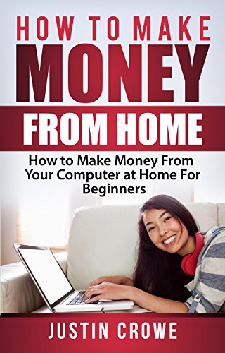 How to Make Money from Home: How to Make Money from Your Computer at Home for Beginners