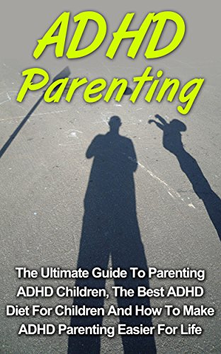 ADHD Parenting: The Ultimate Guide To Parenting ADHD Children And The Best ADHD Diet For Children To Make ADHD Parenting Easier For Life (ADHD Children, ADHD Diet)